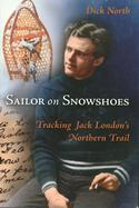 Sailor on Snowshoes: Tracking Jack London's Northern Trail