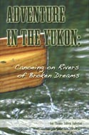 Adventure In The Yukon: Canoeing On Rivers Of Broken Dreams