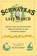 Schwatka's Last Search: The New York Ledger Expedition Through Unknown Alaska and British America