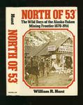 North Of 53 : The Wild Days of the Alaska-Yukon Mining Frontier 1870 -1914