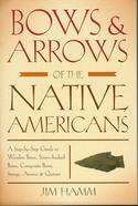Bows & Arrows of the Native Americans : A Step-by-Step Guide to Wooden Bows, Sinew-backed Bows, Composite Bows, Strings, Arrows & Quivers