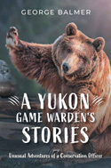 A Yukon Game Warden's Stories: Unusual Adventures of a Conservation Officer